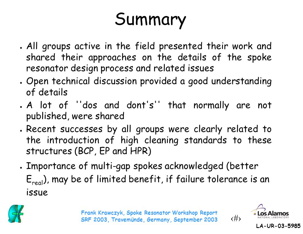 Frank Krawczyk, Spoke Resonator Workshop Report SRF 2003, Travemünde, Germany, September 2003 24 LA-UR-03-5985 Summary ● All groups active in the fiel