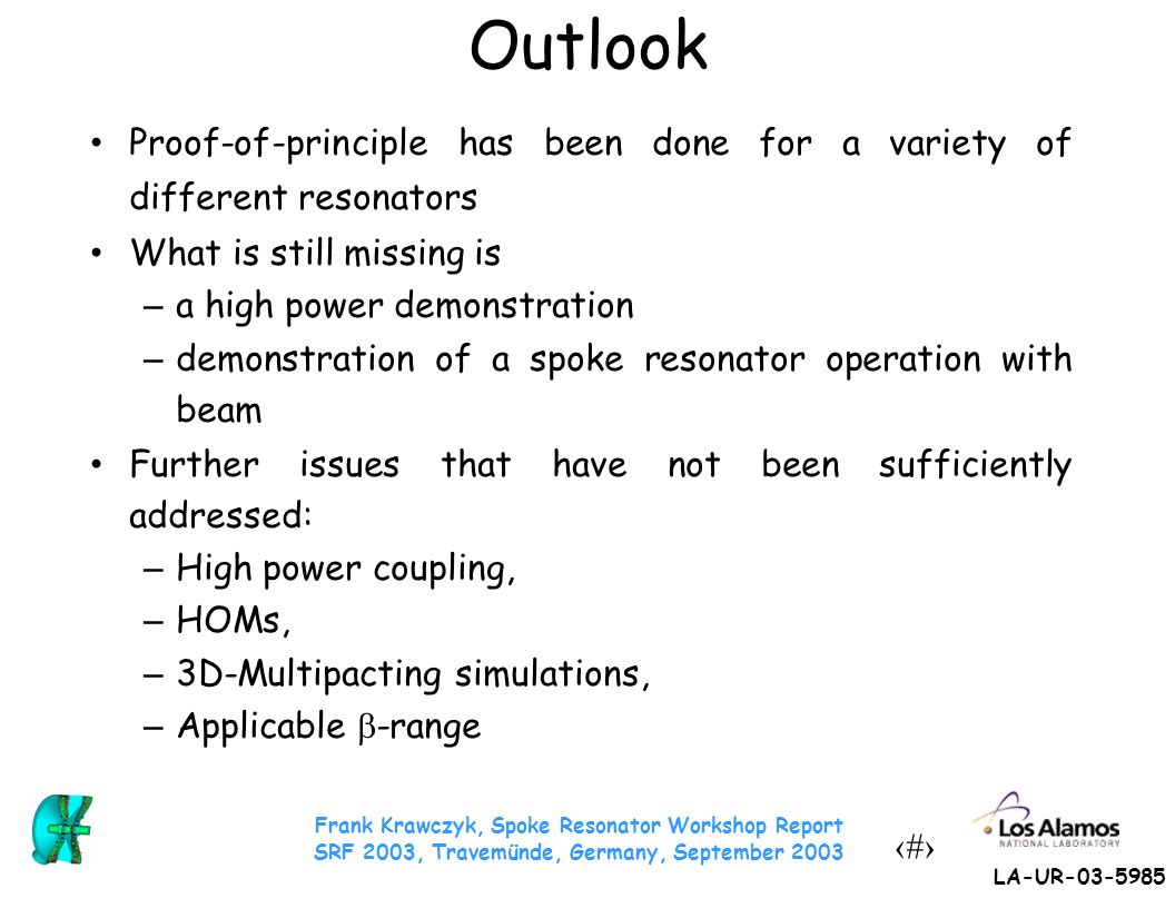 Frank Krawczyk, Spoke Resonator Workshop Report SRF 2003, Travemünde, Germany, September 2003 25 LA-UR-03-5985 Outlook Proof-of-principle has been don