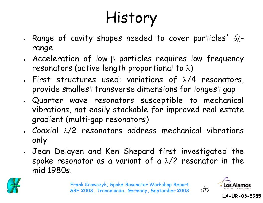 Frank Krawczyk, Spoke Resonator Workshop Report SRF 2003, Travemünde, Germany, September 2003 4 LA-UR-03-5985 History ● Range of cavity shapes needed