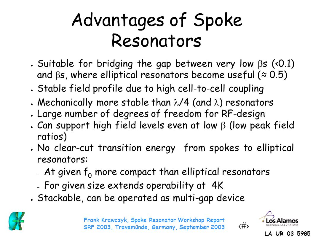 Frank Krawczyk, Spoke Resonator Workshop Report SRF 2003, Travemünde, Germany, September 2003 7 LA-UR-03-5985 RF Design Specifics CNRS:  =0.35 2-gap resonator, ● design uses spokes in the range of  =0.1 – 0.5, ● presented their optimization strategy and results of a parameter study, ● showed effect of the variation of the spoke cross-section in high electric vs.