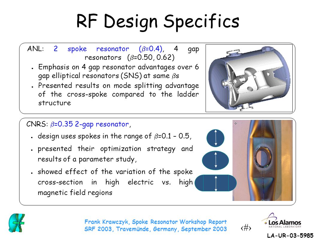 Frank Krawczyk, Spoke Resonator Workshop Report SRF 2003, Travemünde, Germany, September 2003 8 LA-UR-03-5985 RF Design Specifics Jülich: ● Wide range of geometries, ● Rectangular cavity cross section ● End spokes different from mid spokes ● Relation between end-shape and tuning LANL:  =0.175 2-gap resonator ● Integration issues – Mechanical/em design – Ports for high power operation (100 mA beam), – Coupler influence, Legnaro:  =0.12, 4 gap, ladder spoke structure, ● Compactness ● Cleaning issues