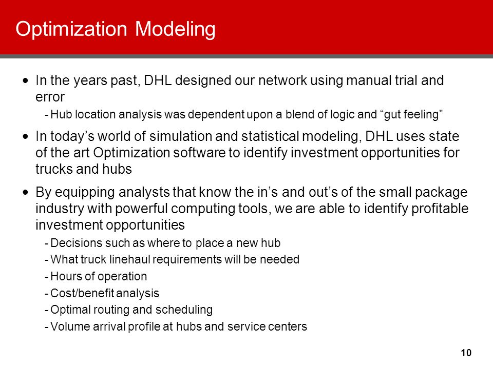 10 Optimization Modeling In the years past, DHL designed our network using manual trial and error -Hub location analysis was dependent upon a blend of logic and gut feeling In today's world of simulation and statistical modeling, DHL uses state of the art Optimization software to identify investment opportunities for trucks and hubs By equipping analysts that know the in's and out's of the small package industry with powerful computing tools, we are able to identify profitable investment opportunities -Decisions such as where to place a new hub -What truck linehaul requirements will be needed -Hours of operation -Cost/benefit analysis -Optimal routing and scheduling -Volume arrival profile at hubs and service centers