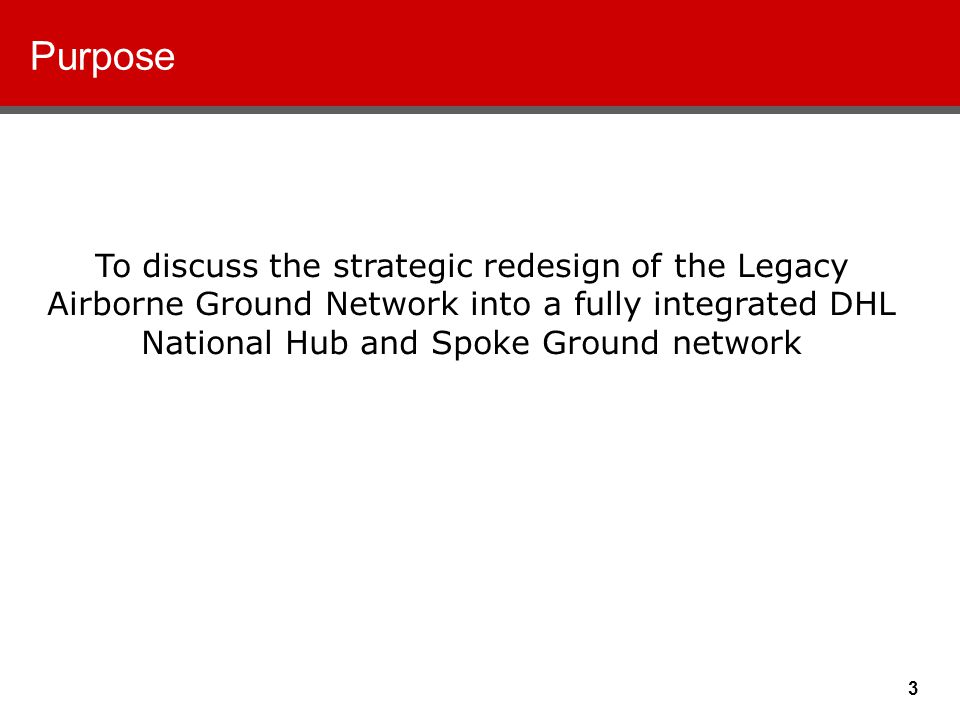 3 Purpose To discuss the strategic redesign of the Legacy Airborne Ground Network into a fully integrated DHL National Hub and Spoke Ground network