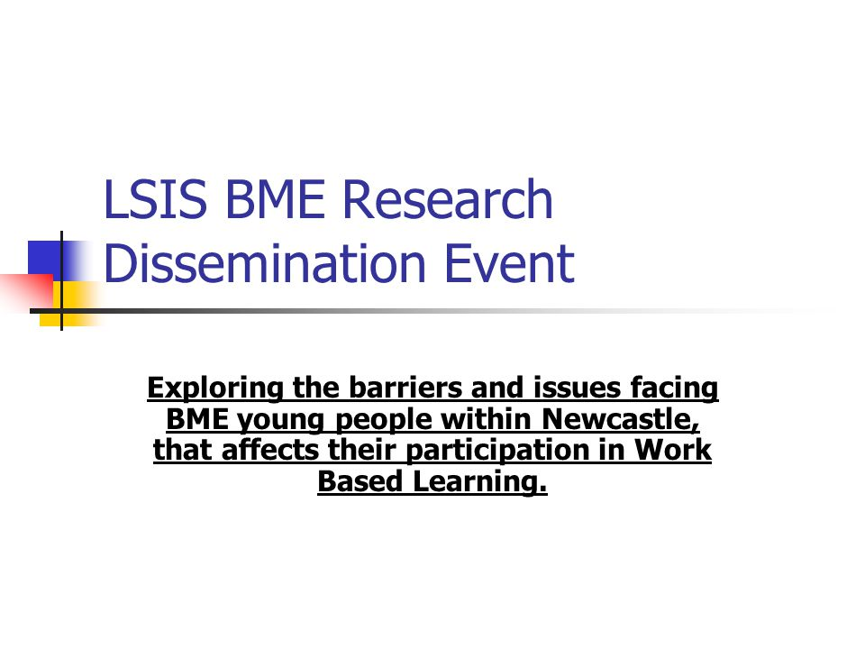 LSIS BME Research Dissemination Event Exploring the barriers and issues facing BME young people within Newcastle, that affects their participation in Work Based Learning.