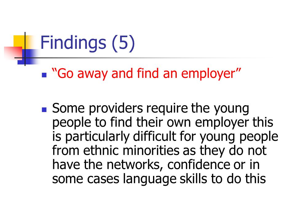 Findings (5) Go away and find an employer Some providers require the young people to find their own employer this is particularly difficult for young people from ethnic minorities as they do not have the networks, confidence or in some cases language skills to do this
