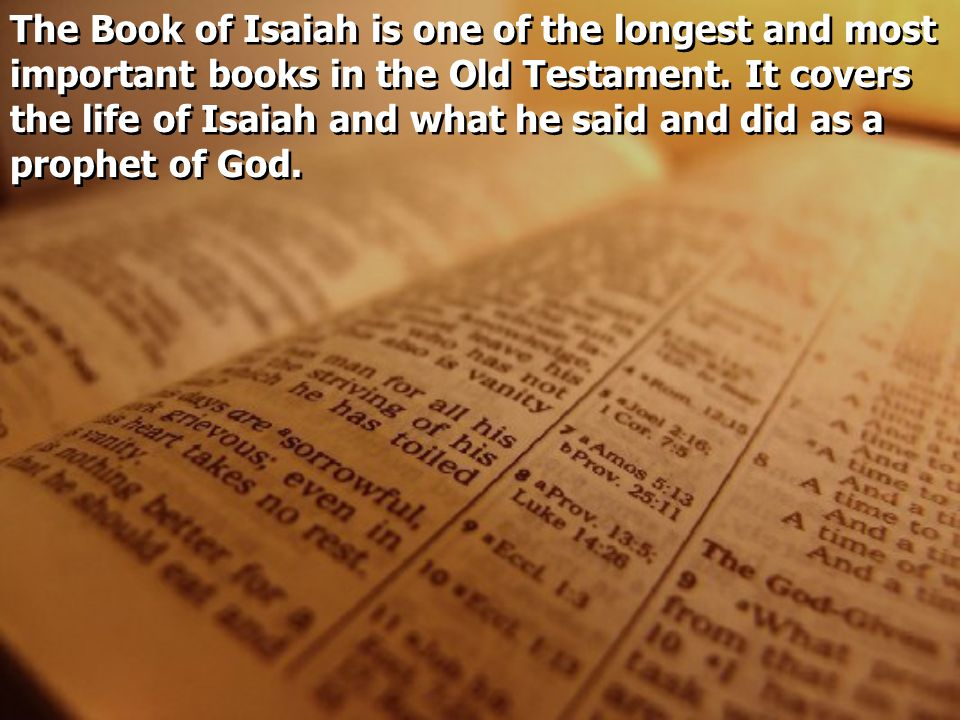 The Book of Isaiah is one of the longest and most important books in the Old Testament. It covers the life of Isaiah and what he said and did as a pro