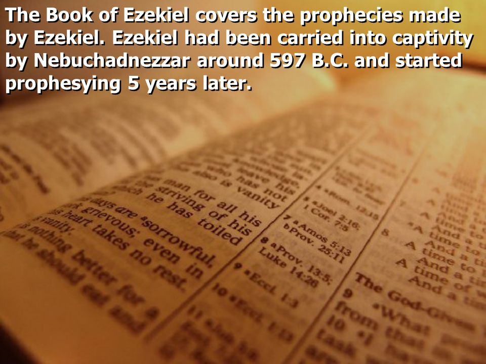 The Book of Ezekiel covers the prophecies made by Ezekiel. Ezekiel had been carried into captivity by Nebuchadnezzar around 597 B.C. and started proph