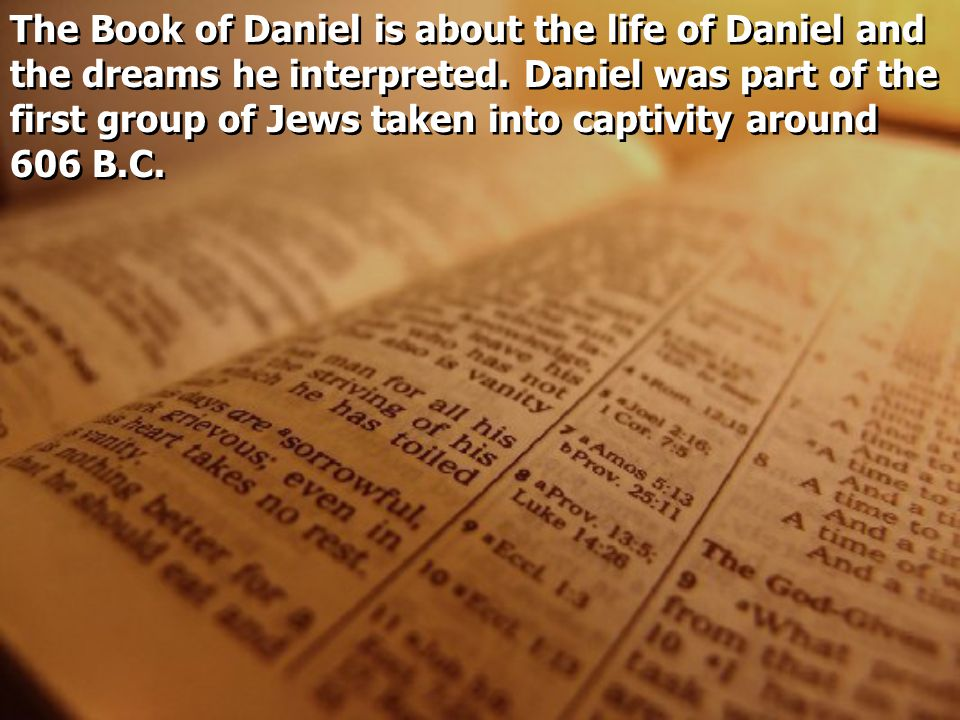 The Book of Daniel is about the life of Daniel and the dreams he interpreted. Daniel was part of the first group of Jews taken into captivity around 6