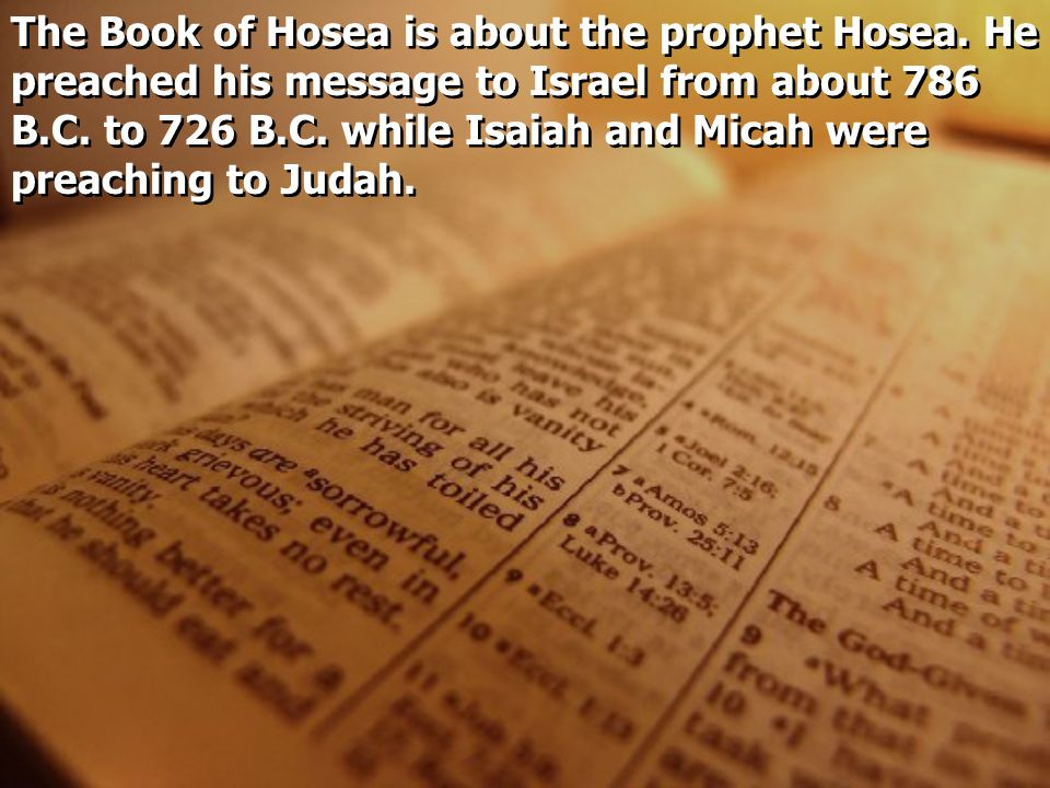 The Book of Hosea is about the prophet Hosea. He preached his message to Israel from about 786 B.C. to 726 B.C. while Isaiah and Micah were preaching
