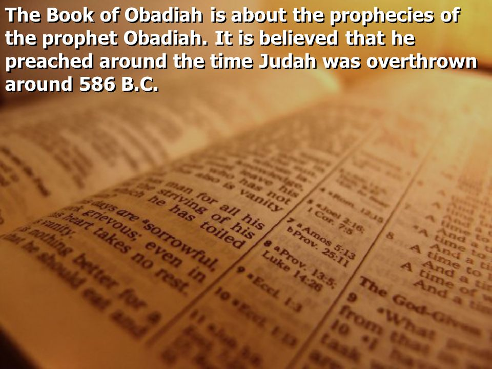 The Book of Obadiah is about the prophecies of the prophet Obadiah. It is believed that he preached around the time Judah was overthrown around 586 B.
