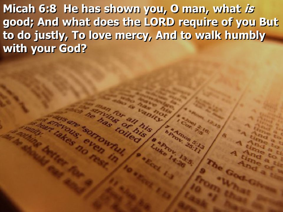 Micah 6:8 He has shown you, O man, what is good; And what does the LORD require of you But to do justly, To love mercy, And to walk humbly with your G