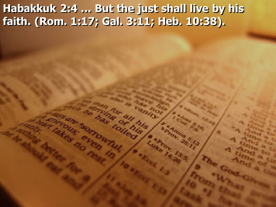 Habakkuk 2:4 … But the just shall live by his faith. (Rom. 1:17; Gal. 3:11; Heb. 10:38).