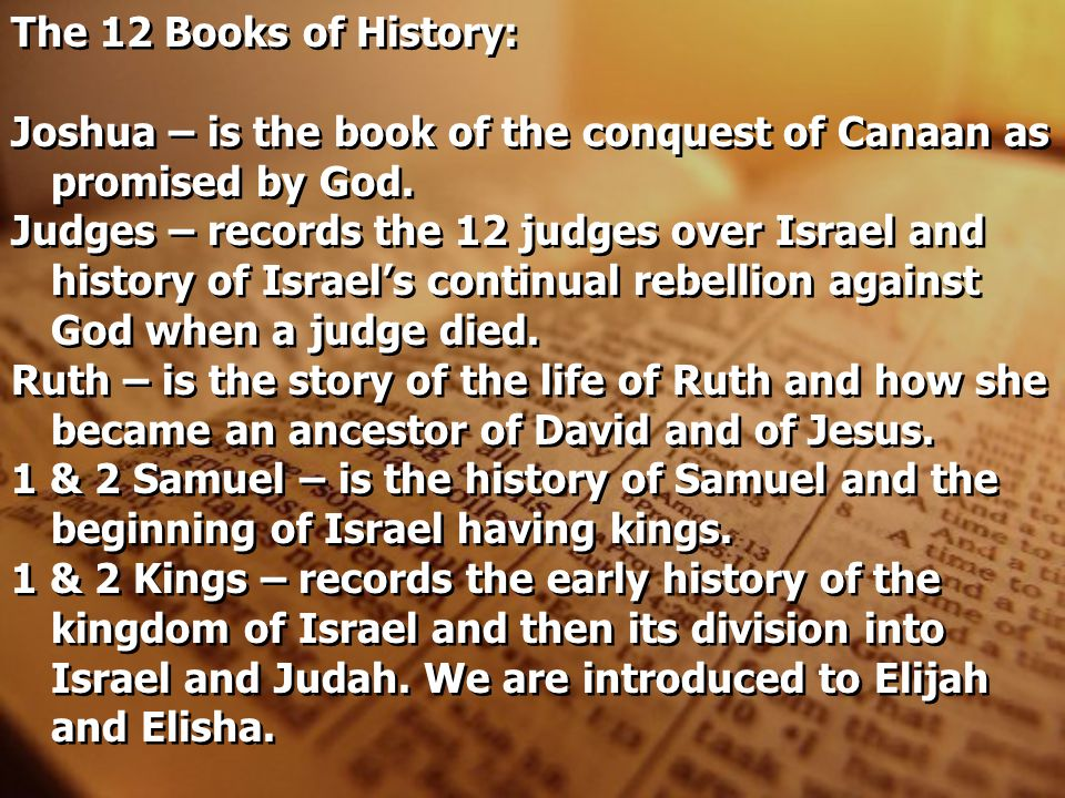 The 12 Books of History: Joshua – is the book of the conquest of Canaan as promised by God. Judges – records the 12 judges over Israel and history of