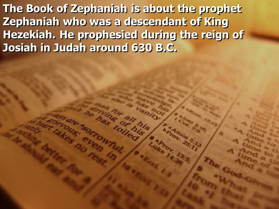The Book of Zephaniah is about the prophet Zephaniah who was a descendant of King Hezekiah. He prophesied during the reign of Josiah in Judah around 6