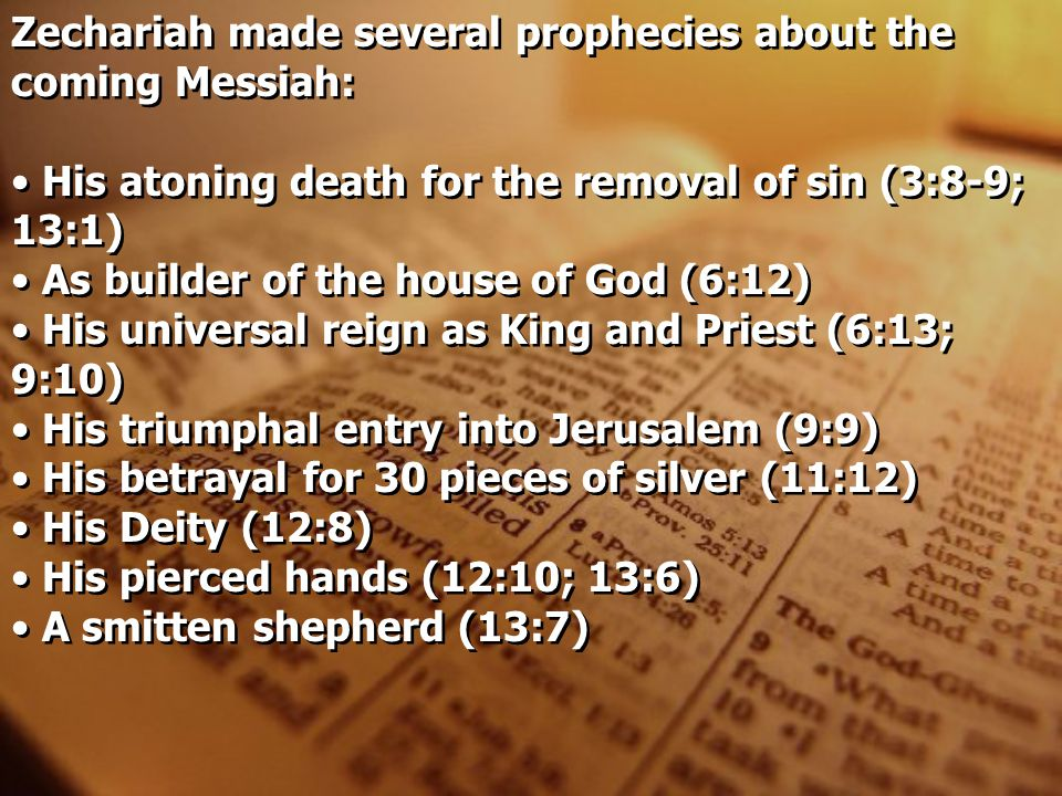 Zechariah made several prophecies about the coming Messiah: His atoning death for the removal of sin (3:8-9; 13:1) As builder of the house of God (6:1