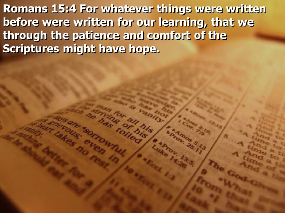 Romans 15:4 For whatever things were written before were written for our learning, that we through the patience and comfort of the Scriptures might ha