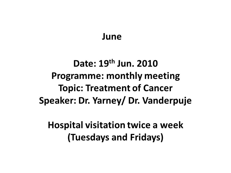 June Date: 19 th Jun. 2010 Programme: monthly meeting Topic: Treatment of Cancer Speaker: Dr.