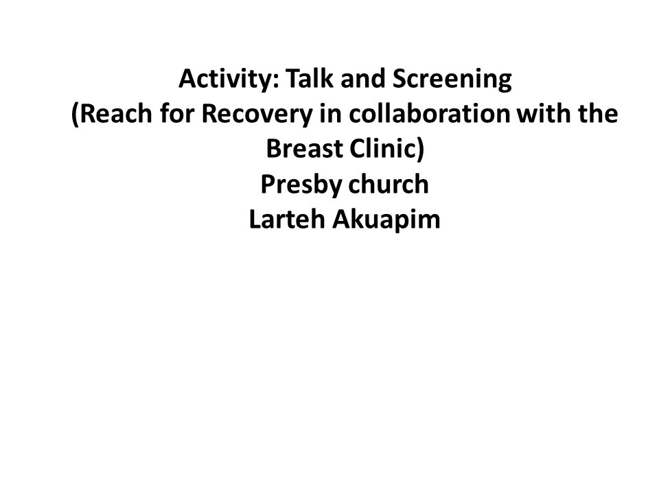 Activity: Talk and Screening (Reach for Recovery in collaboration with the Breast Clinic) Presby church Larteh Akuapim