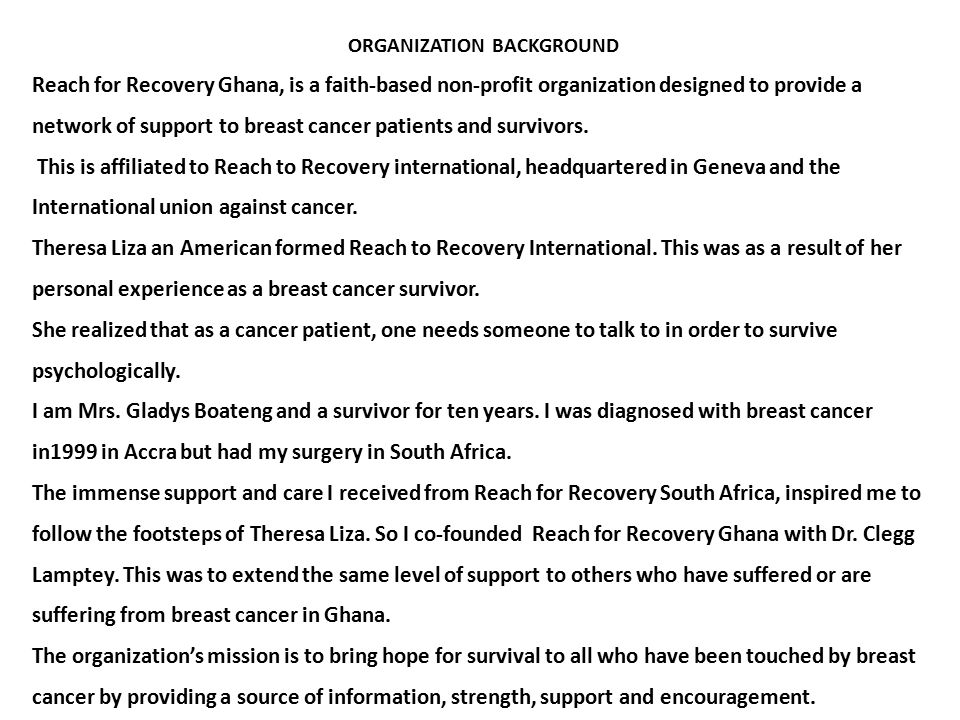ORGANIZATION BACKGROUND Reach for Recovery Ghana, is a faith-based non-profit organization designed to provide a network of support to breast cancer patients and survivors.