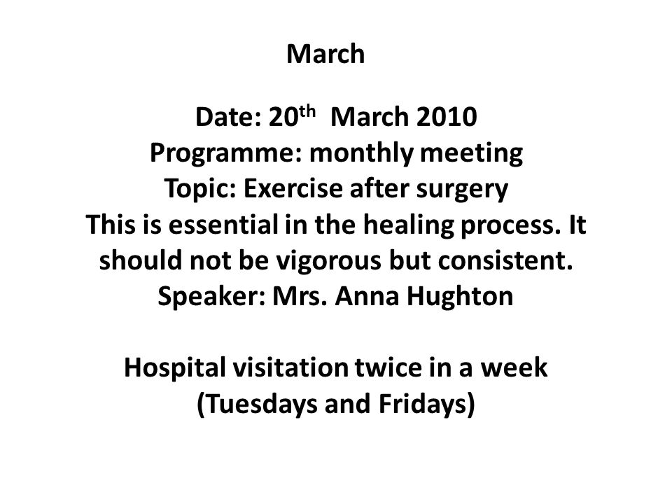 March Date: 20 th March 2010 Programme: monthly meeting Topic: Exercise after surgery This is essential in the healing process.