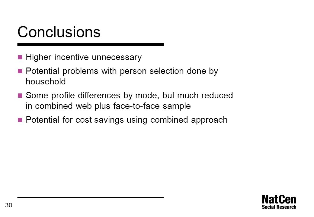 30 Conclusions Higher incentive unnecessary Potential problems with person selection done by household Some profile differences by mode, but much redu