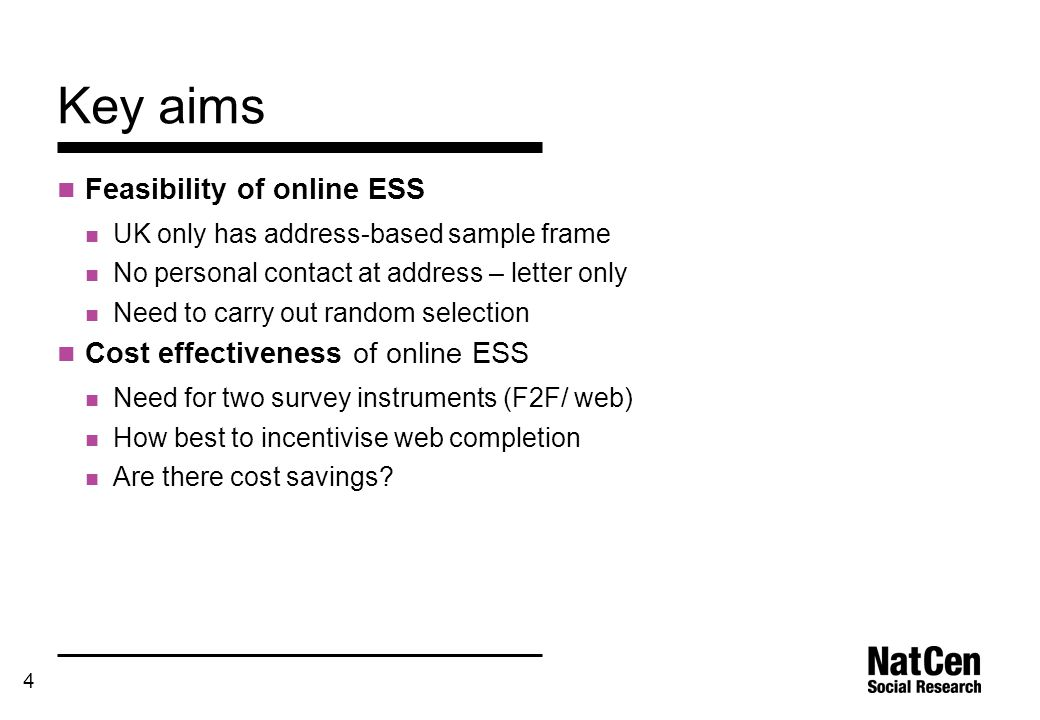 4 Key aims Feasibility of online ESS UK only has address-based sample frame No personal contact at address – letter only Need to carry out random sele