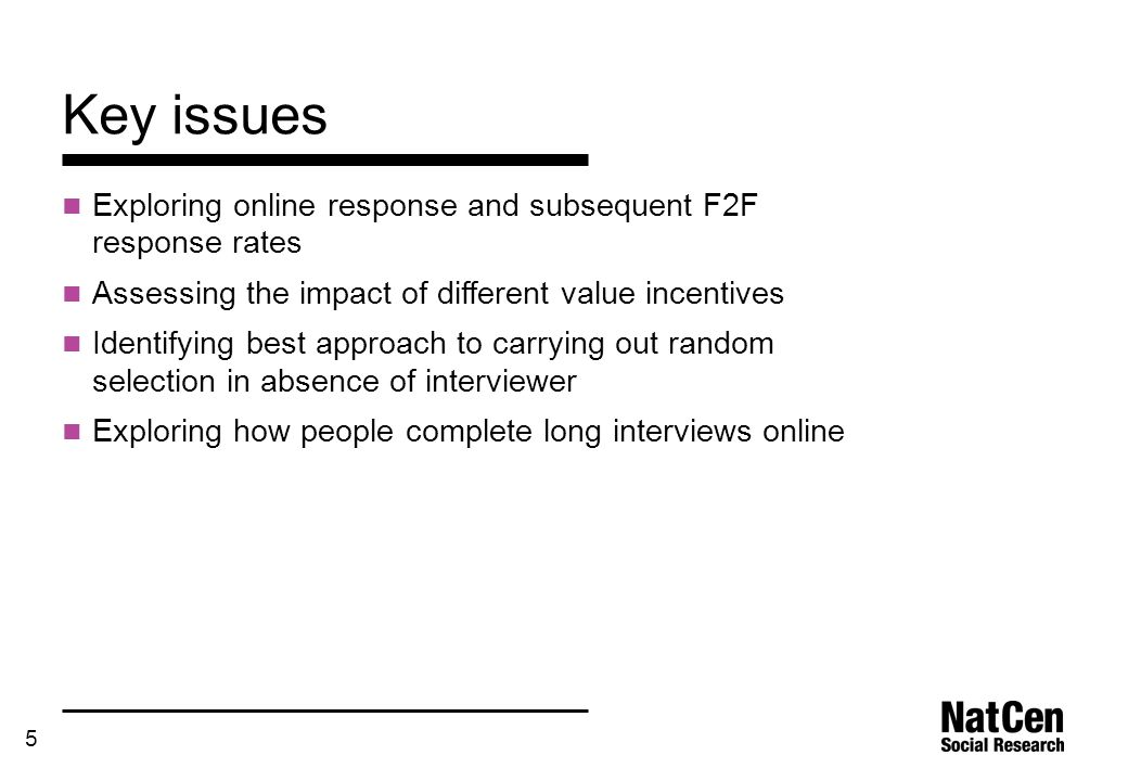 5 Key issues Exploring online response and subsequent F2F response rates Assessing the impact of different value incentives Identifying best approach to carrying out random selection in absence of interviewer Exploring how people complete long interviews online