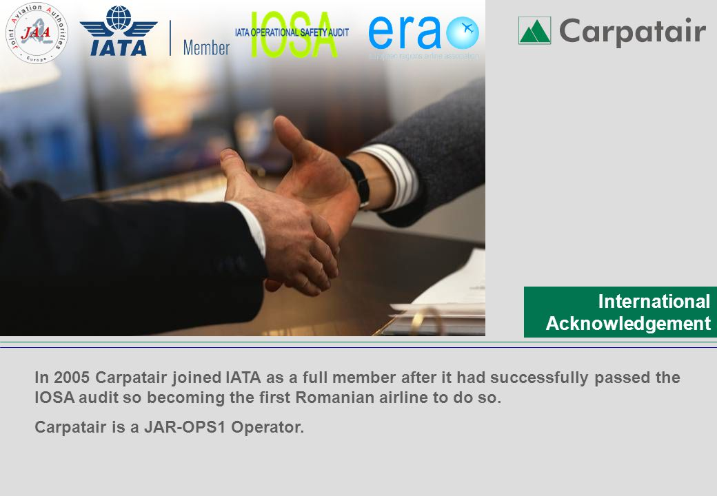 International Acknowledgement In 2005 Carpatair joined IATA as a full member after it had successfully passed the IOSA audit so becoming the first Romanian airline to do so.