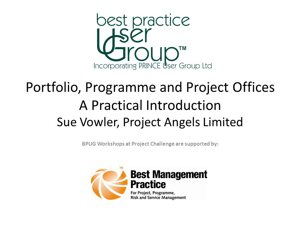 Portfolio, Programme and Project Offices A Practical Introduction Sue Vowler, Project Angels Limited BPUG Workshops at Project Challenge are supported by: