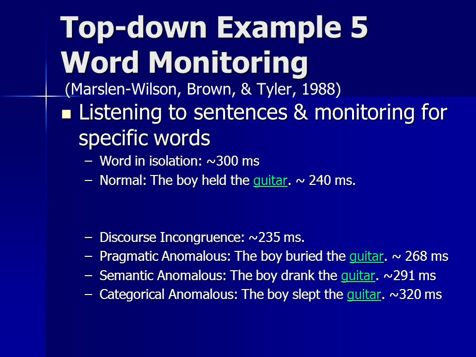 Top-down Example 5 Word Monitoring ( Top-down Example 5 Word Monitoring (Marslen-Wilson, Brown, & Tyler, 1988) Listening to sentences & monitoring for specific words Listening to sentences & monitoring for specific words –Word in isolation: ~300 ms –Normal: The boy held the guitar.