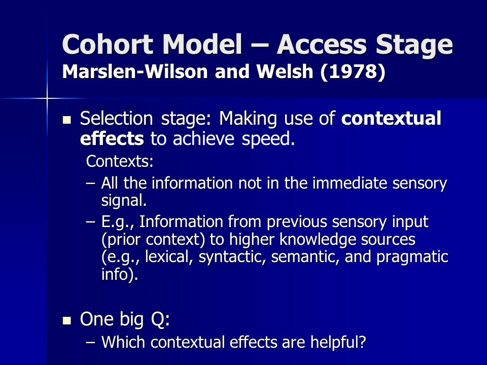 Cohort Model – Access Stage Marslen-Wilson and Welsh (1978) Selection stage: Making use of contextual effects Selection stage: Making use of contextua