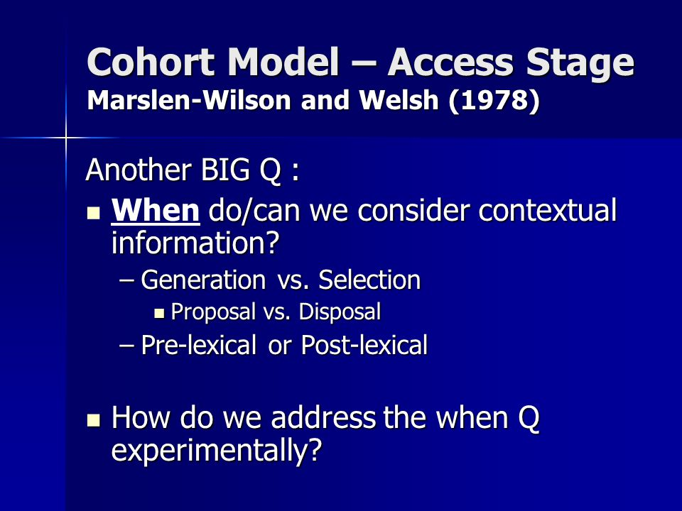Cohort Model – Access Stage Marslen-Wilson and Welsh (1978) Another BIG Q : do/can we consider contextual information.