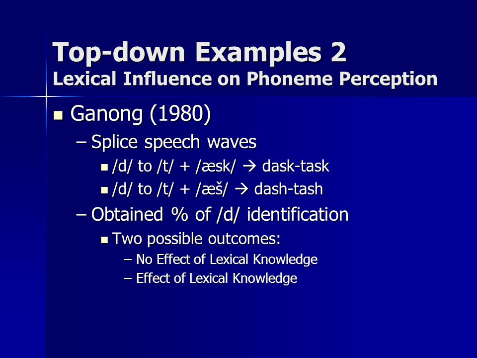 Top-down Examples 2 Lexical Influence on Phoneme Perception Ganong (1980) Ganong (1980) –Splice speech waves /d/ to /t/ + /æsk/  dask-task /d/ to /t/
