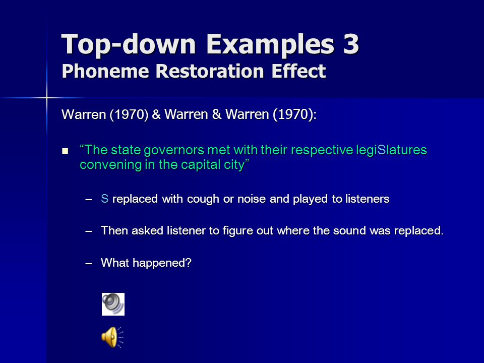 Top-down Examples 3 Phoneme Restoration Effect Warren (1970) & Warren & Warren (1970) : It was found that the *eel was on the orange.