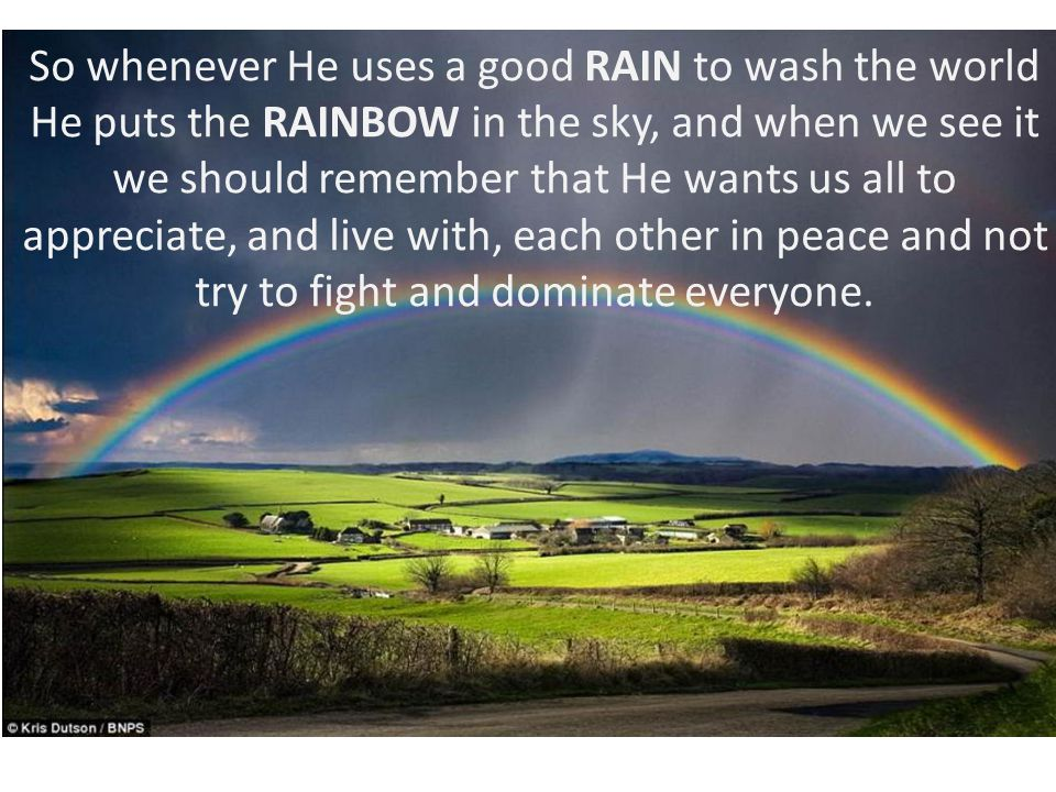 So whenever He uses a good RAIN to wash the world He puts the RAINBOW in the sky, and when we see it we should remember that He wants us all to apprec