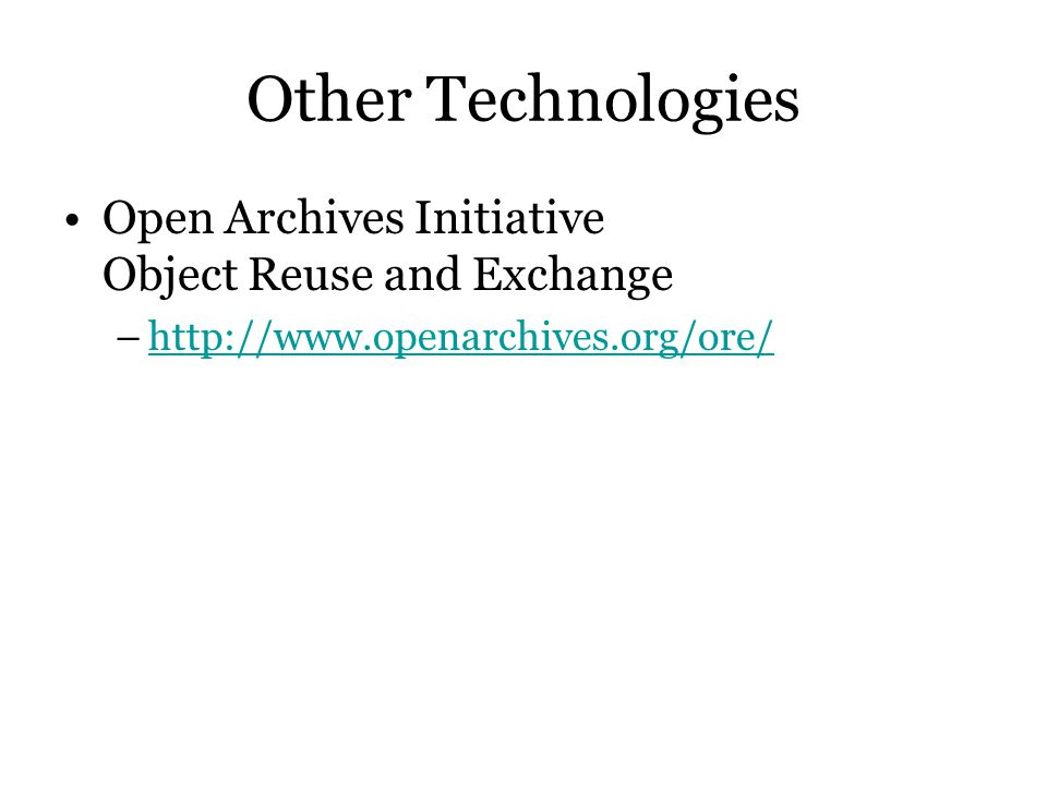 Other Technologies Open Archives Initiative Object Reuse and Exchange –http://www.openarchives.org/ore/http://www.openarchives.org/ore/