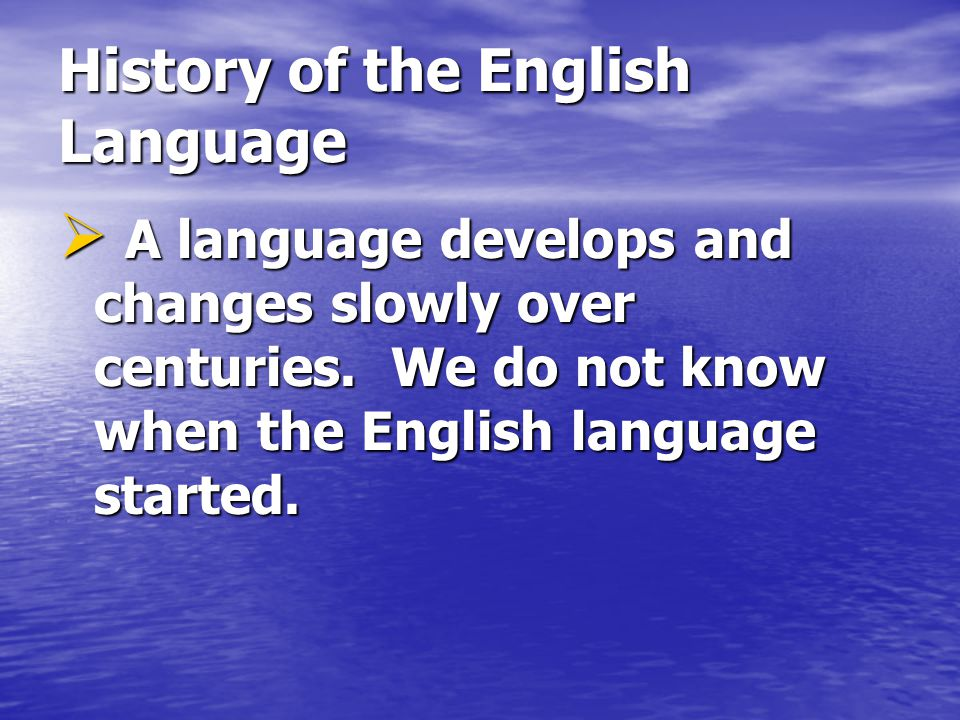  A language develops and changes slowly over centuries.