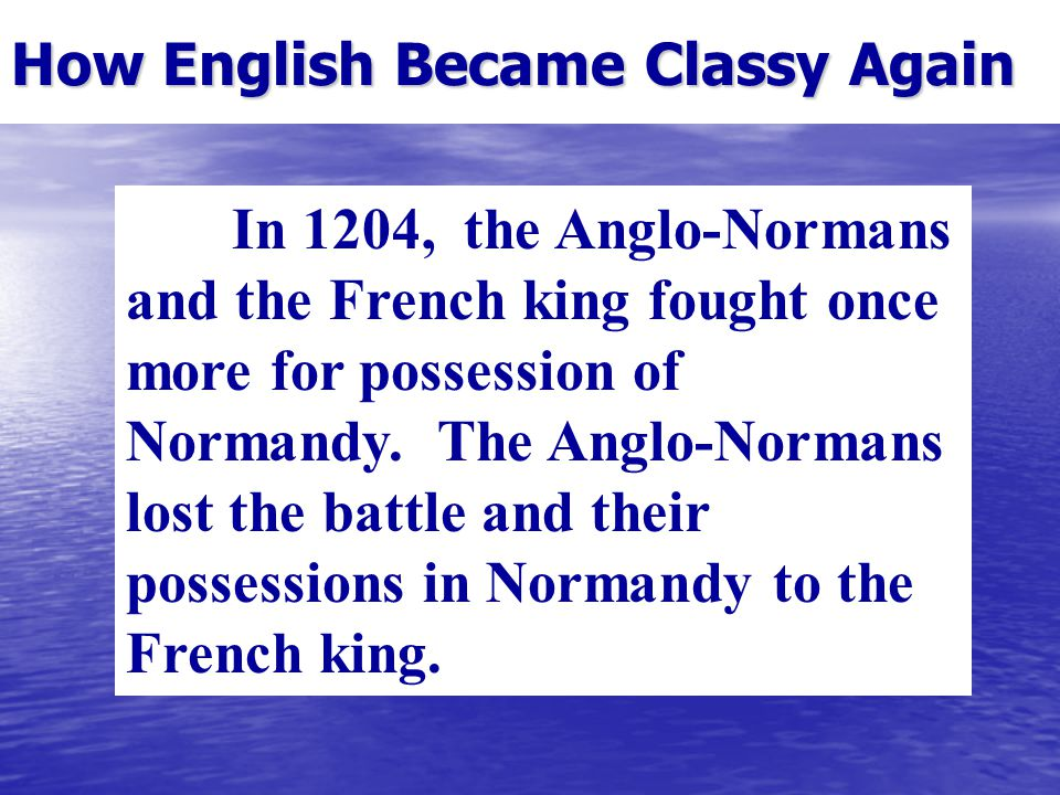 How English Became Classy Again In 1204, the Anglo-Normans and the French king fought once more for possession of Normandy.