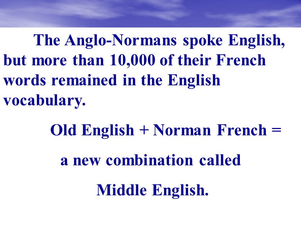 The Anglo-Normans spoke English, but more than 10,000 of their French words remained in the English vocabulary.