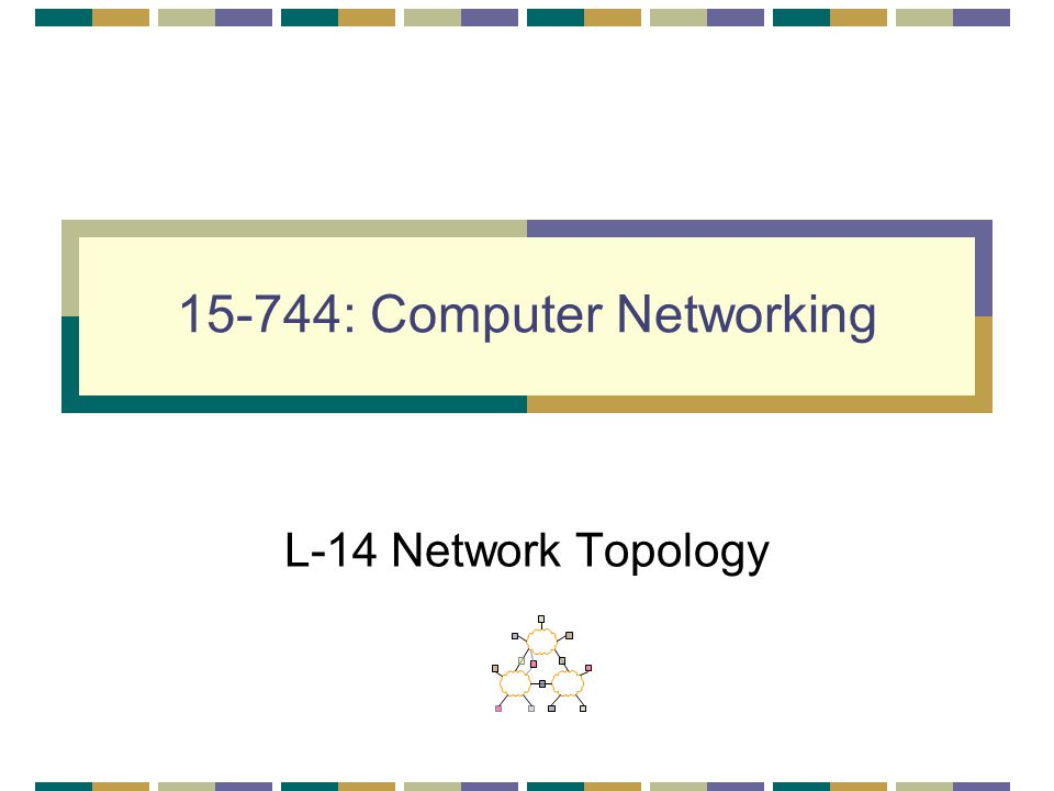 15-744: Computer Networking L-14 Network Topology