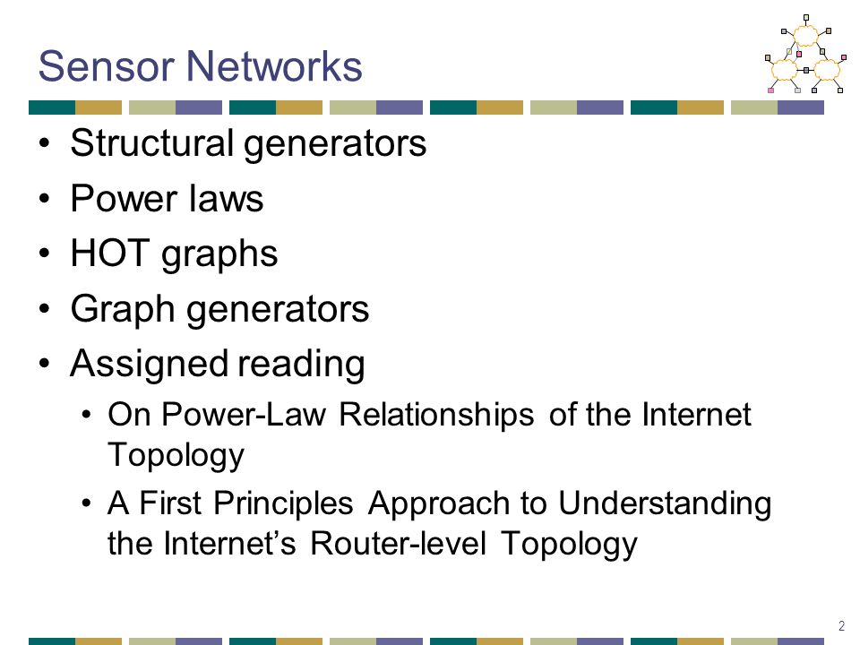 Sensor Networks Structural generators Power laws HOT graphs Graph generators Assigned reading On Power-Law Relationships of the Internet Topology A First Principles Approach to Understanding the Internet's Router-level Topology 2