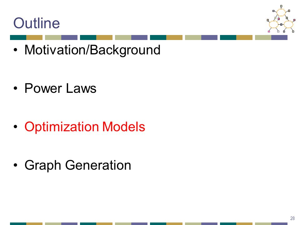Outline Motivation/Background Power Laws Optimization Models Graph Generation 28