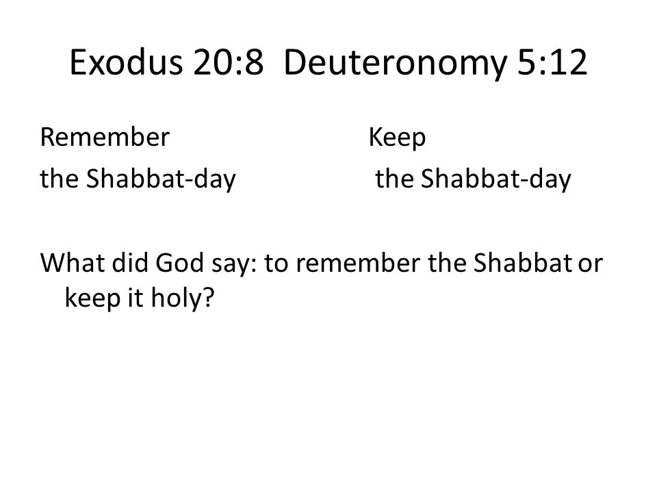 Exodus 20:8 Deuteronomy 5:12 Remember Keep the Shabbat-day What did God say: to remember the Shabbat or keep it holy