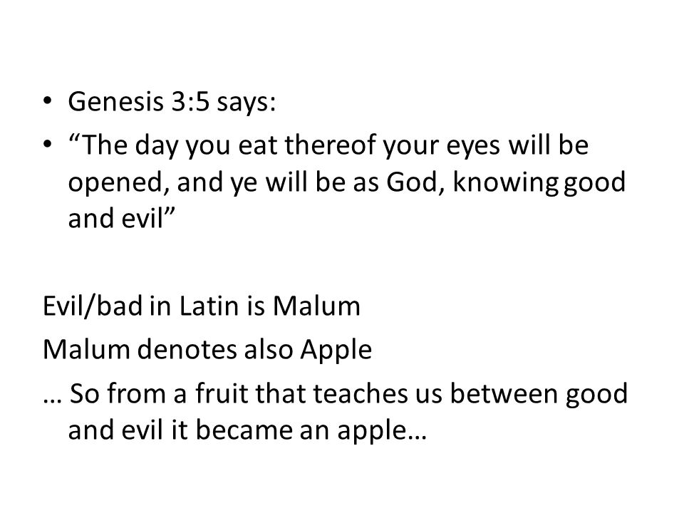 Genesis 3:5 says: The day you eat thereof your eyes will be opened, and ye will be as God, knowing good and evil Evil/bad in Latin is Malum Malum denotes also Apple … So from a fruit that teaches us between good and evil it became an apple…