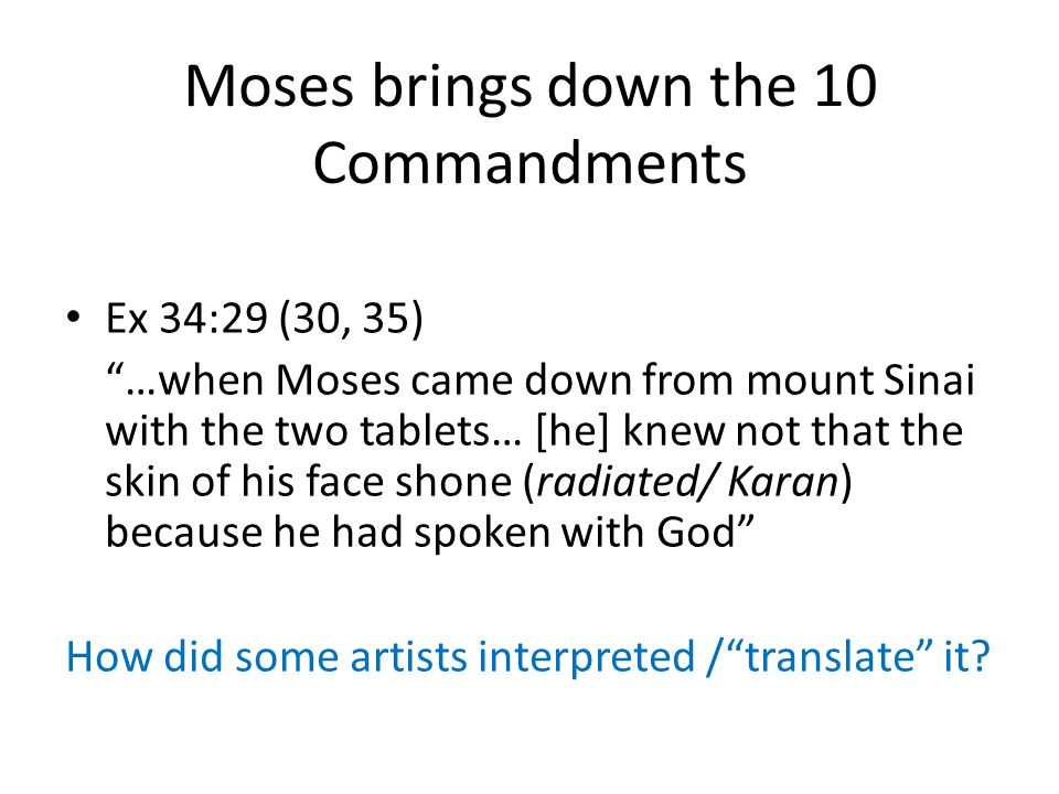 Moses brings down the 10 Commandments Ex 34:29 (30, 35) …when Moses came down from mount Sinai with the two tablets… [he] knew not that the skin of his face shone (radiated/ Karan) because he had spoken with God How did some artists interpreted / translate it