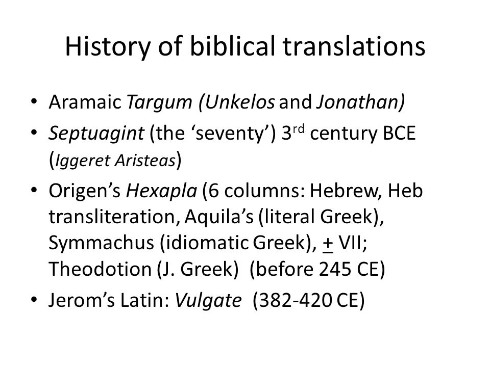 History of biblical translations Aramaic Targum (Unkelos and Jonathan) Septuagint (the 'seventy') 3 rd century BCE ( Iggeret Aristeas ) Origen's Hexapla (6 columns: Hebrew, Heb transliteration, Aquila's (literal Greek), Symmachus (idiomatic Greek), + VII; Theodotion (J.