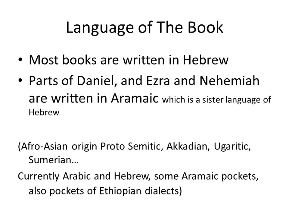 Language of The Book Most books are written in Hebrew Parts of Daniel, and Ezra and Nehemiah are written in Aramaic which is a sister language of Hebrew (Afro-Asian origin Proto Semitic, Akkadian, Ugaritic, Sumerian… Currently Arabic and Hebrew, some Aramaic pockets, also pockets of Ethiopian dialects)