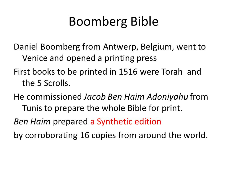 Boomberg Bible Daniel Boomberg from Antwerp, Belgium, went to Venice and opened a printing press First books to be printed in 1516 were Torah and the 5 Scrolls.