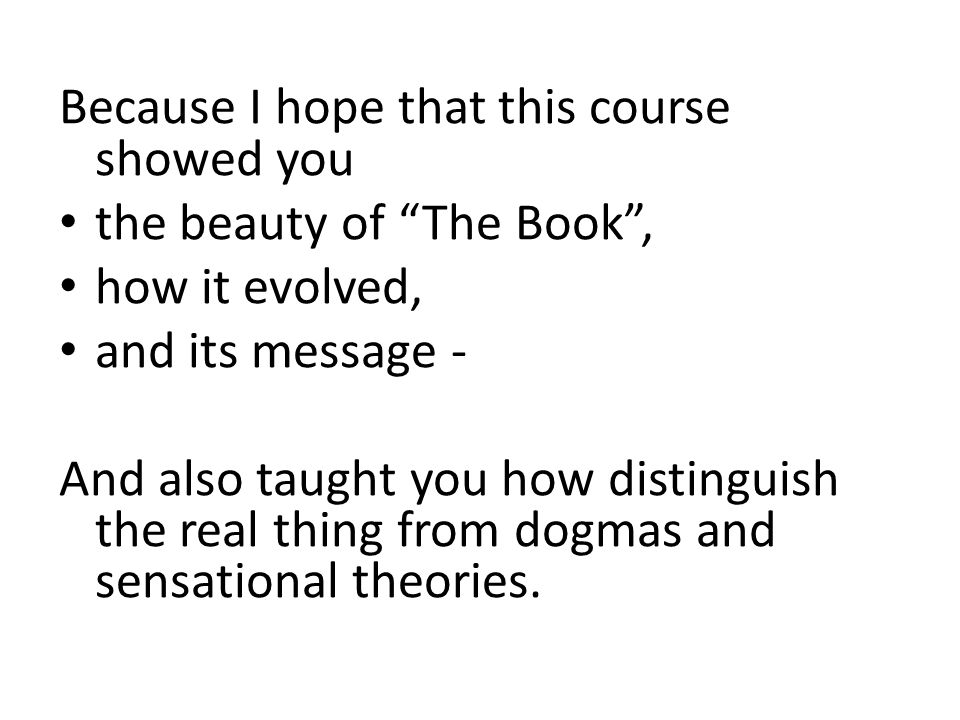 Because I hope that this course showed you the beauty of The Book , how it evolved, and its message - And also taught you how distinguish the real thing from dogmas and sensational theories.