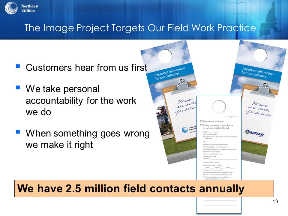 19 The Image Project Targets Our Field Work Practice  Customers hear from us first  We take personal accountability for the work we do  When something goes wrong we make it right We have 2.5 million field contacts annually